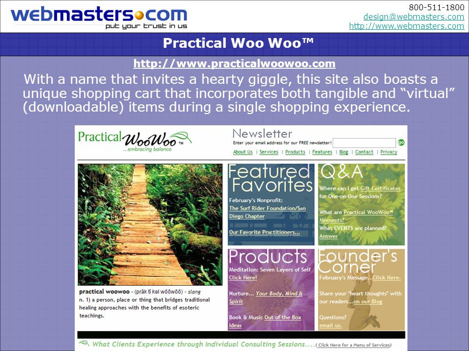 800-511-1800 design@webmasters.com http://www.webmasters.com design@webmasters.com http://www.webmasters.com http://www.practicalwoowoo.com With a name that invites a hearty giggle, this site also boasts a unique shopping cart that incorporates both tangible and virtual (downloadable) items during a single shopping experience.