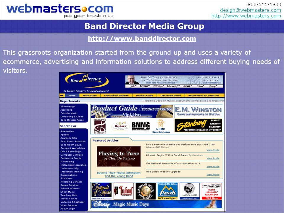 800-511-1800 design@webmasters.com http://www.webmasters.com design@webmasters.com http://www.webmasters.com http://www.banddirector.com This grassroots organization started from the ground up and uses a variety of ecommerce, advertising and information solutions to address different buying needs of visitors.