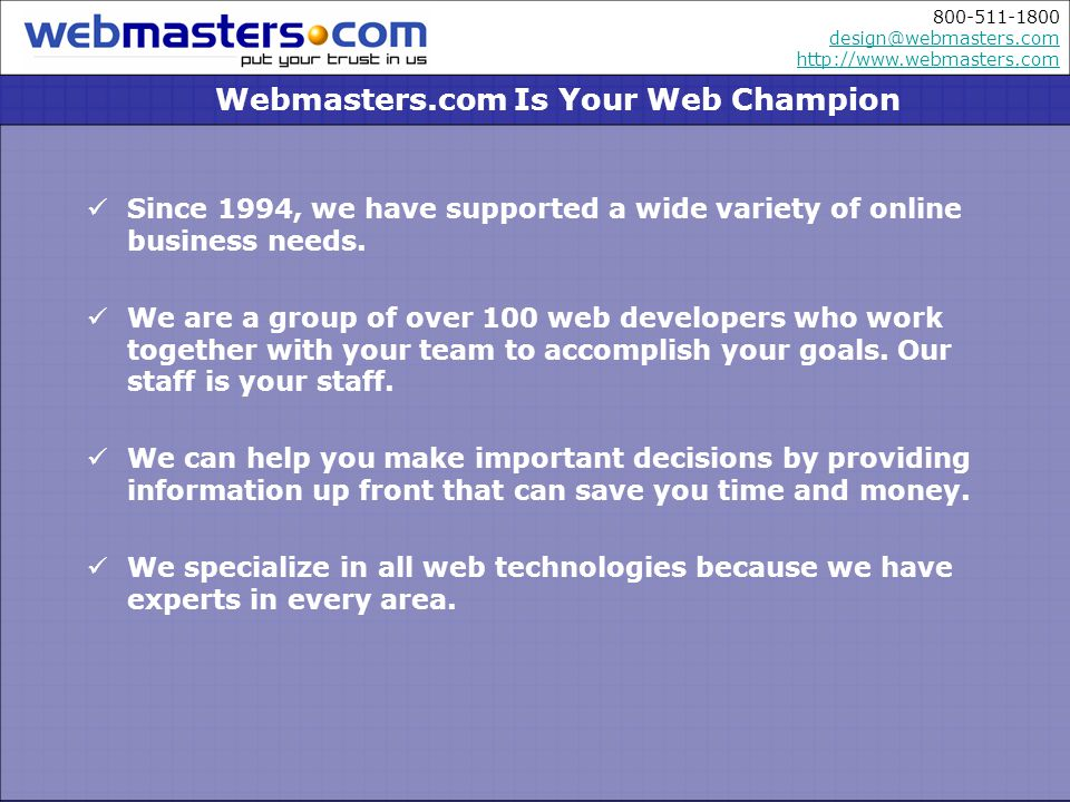 800-511-1800 design@webmasters.com http://www.webmasters.com design@webmasters.com http://www.webmasters.com Webmasters.com Is Your Web Champion Since 1994, we have supported a wide variety of online business needs.