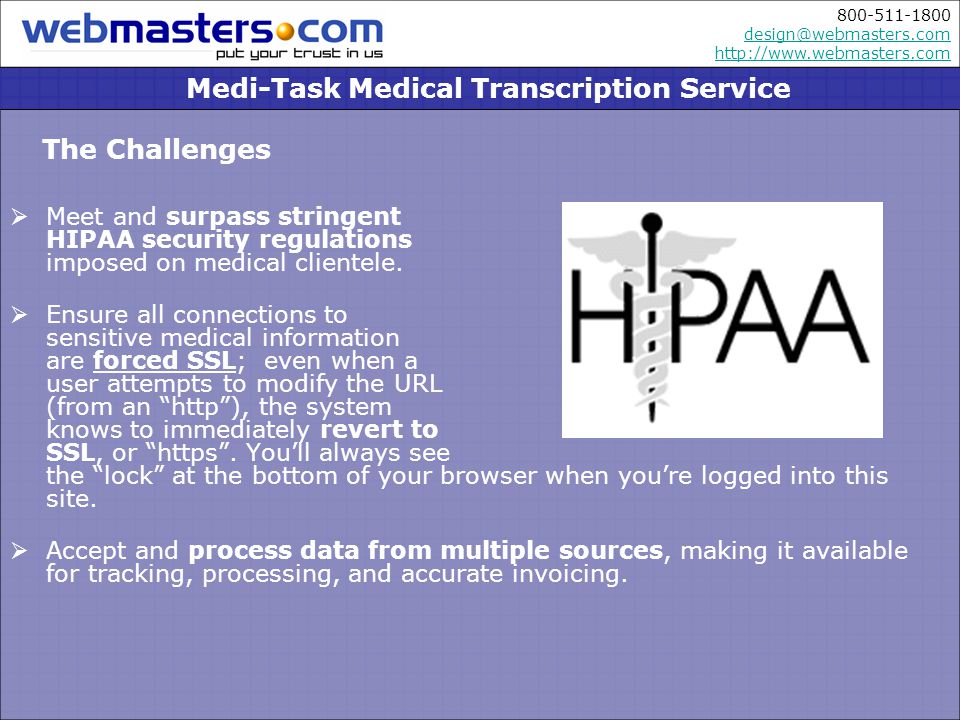 800-511-1800 design@webmasters.com http://www.webmasters.com design@webmasters.com http://www.webmasters.com The Challenges Meet and surpass stringent HIPAA security regulations imposed on medical clientele.