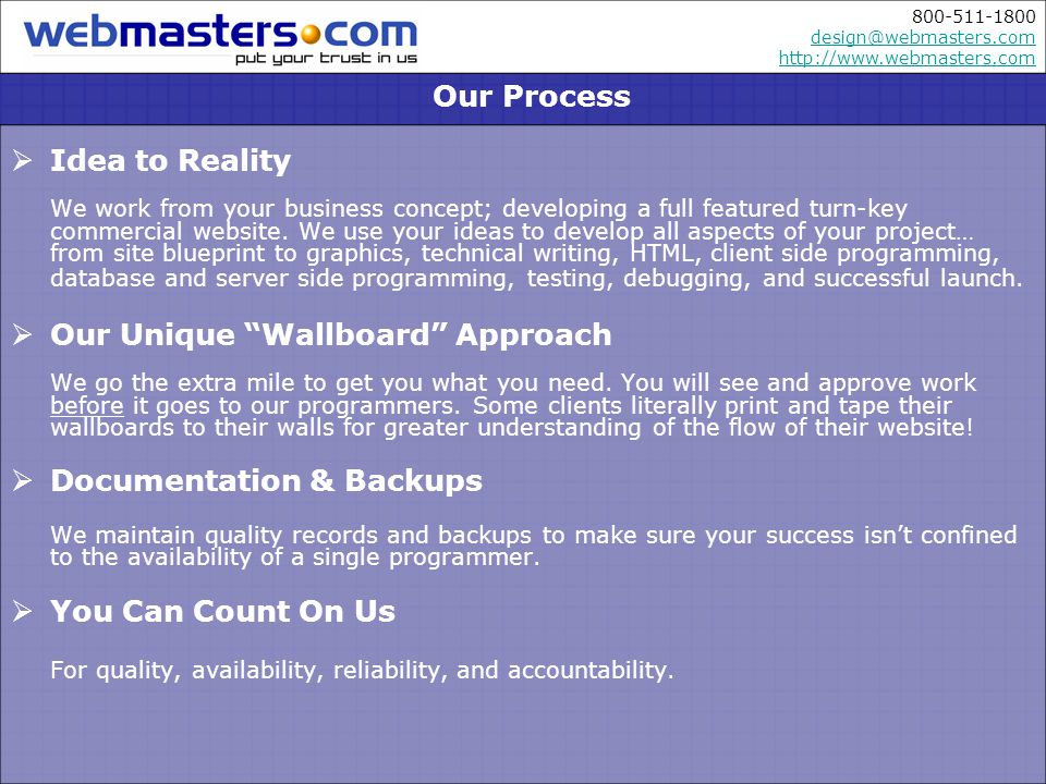 800-511-1800 design@webmasters.com http://www.webmasters.com design@webmasters.com http://www.webmasters.com Idea to Reality We work from your business concept; developing a full featured turn-key commercial website.