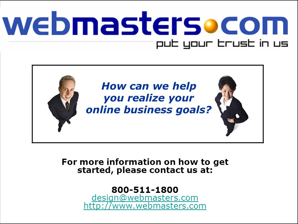 800-511-1800 design@webmasters.com http://www.webmasters.com design@webmasters.com http://www.webmasters.com How can we help you realize your online business goals.