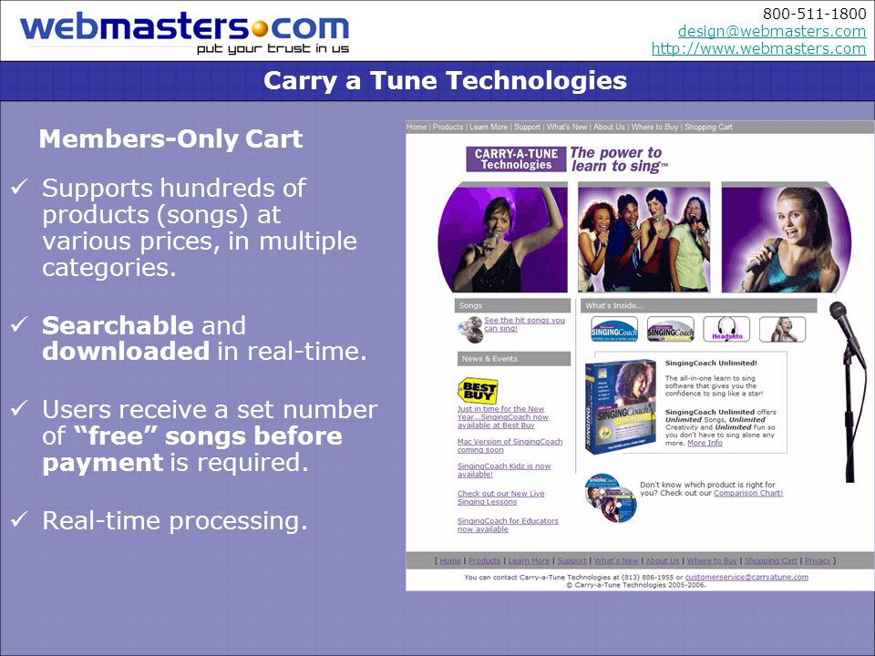 800-511-1800 design@webmasters.com http://www.webmasters.com design@webmasters.com http://www.webmasters.com Carry a Tune Technologies Supports hundreds of products (songs) at various prices, in multiple categories.