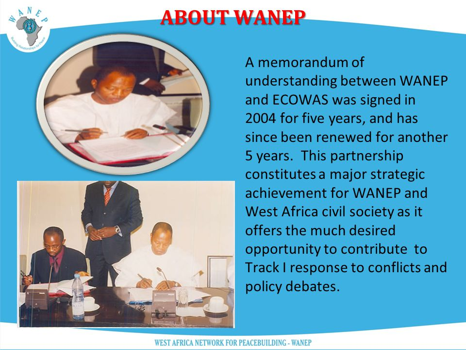 ABOUT WANEP In 2002, WANEP entered into a historic partnership with the Economic Community of West African States (ECOWAS) an inter- governmental stru