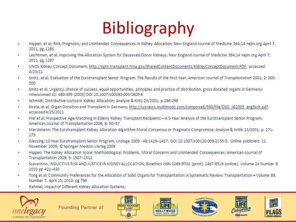 Bibliography Hippen, et al; Risk, Prognosis, and Unintended Consequences in Kidney Allocation; New England Journal of Medicine 364;14 nejm.org April 7, 2011, pg.1285 Leichtman, et al; Improving the Allocation System for Deceased-Donor Kidneys; New England Journal of Medicine 364;14 nejm.org April 7, 2011, pg.1287 UNOS Kidney Concept Document; http://optn.transplant.hrsa.gov/SharedContentDocuments/KidneyConceptDocument.PDF; accessed 4/25/11http://optn.transplant.hrsa.gov/SharedContentDocuments/KidneyConceptDocument.PDF Smits, et al; Evaluation of the Eurotransplant Senior Program.