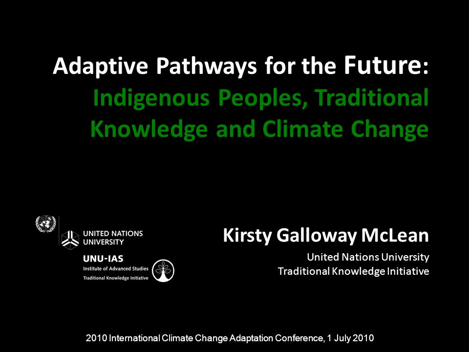 Adaptive Pathways for the Future : Indigenous Peoples, Traditional Knowledge and Climate Change Kirsty Galloway McLean United Nations University Traditional Knowledge Initiative 2010 International Climate Change Adaptation Conference, 1 July 2010