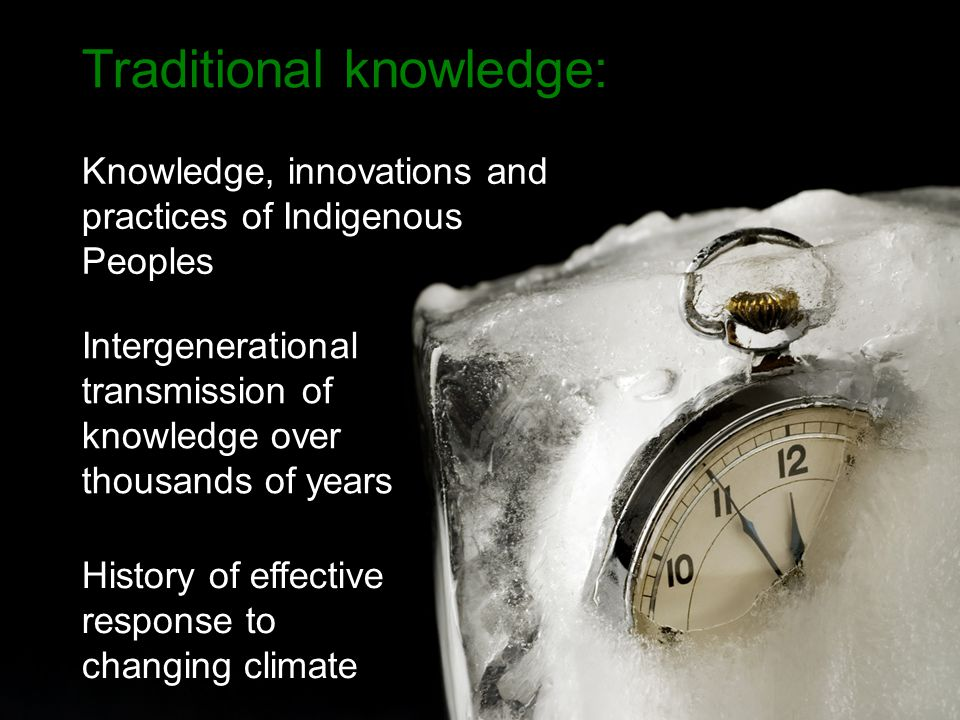 Intergenerational transmission of knowledge over thousands of years Traditional knowledge: Knowledge, innovations and practices of Indigenous Peoples History of effective response to changing climate