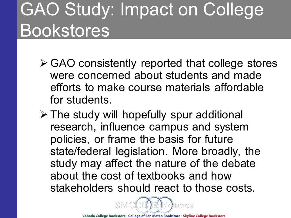 GAO Study: Impact on College Bookstores GAO consistently reported that college stores were concerned about students and made efforts to make course materials affordable for students.