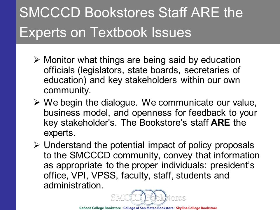 SMCCCD Bookstores Staff ARE the Experts on Textbook Issues Monitor what things are being said by education officials (legislators, state boards, secretaries of education) and key stakeholders within our own community.