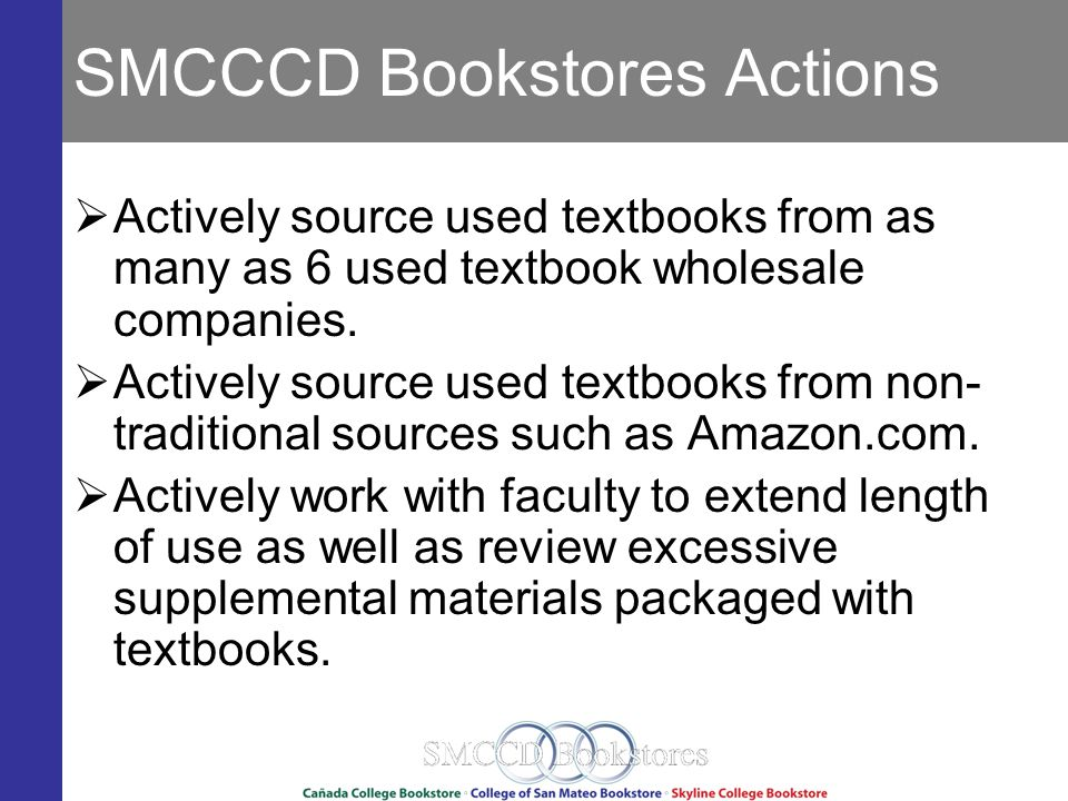 SMCCCD Bookstores Actions Actively source used textbooks from as many as 6 used textbook wholesale companies.