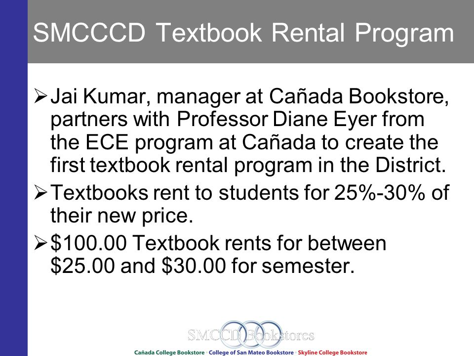 SMCCCD Textbook Rental Program Jai Kumar, manager at Cañada Bookstore, partners with Professor Diane Eyer from the ECE program at Cañada to create the first textbook rental program in the District.