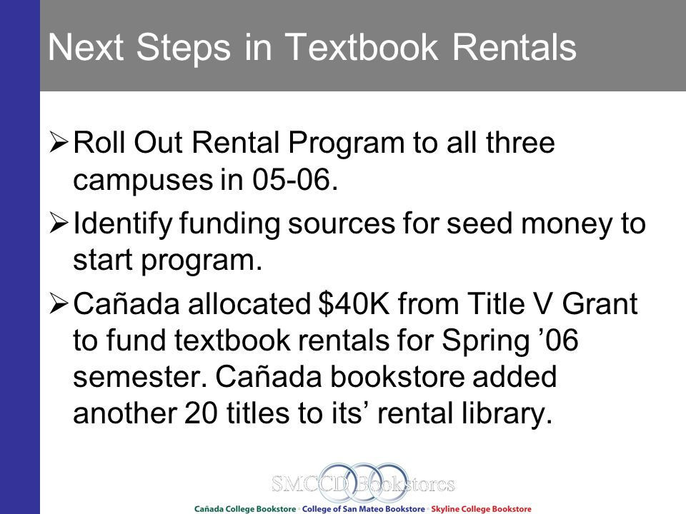 Next Steps in Textbook Rentals Roll Out Rental Program to all three campuses in 05-06.