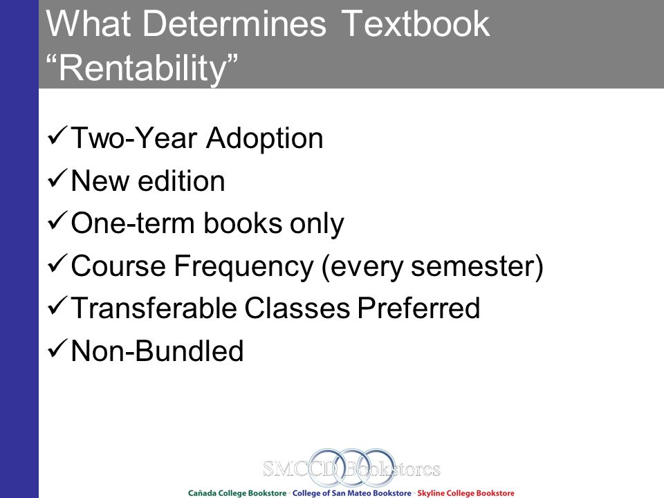 What Determines Textbook Rentability Two-Year Adoption New edition One-term books only Course Frequency (every semester) Transferable Classes Preferred Non-Bundled