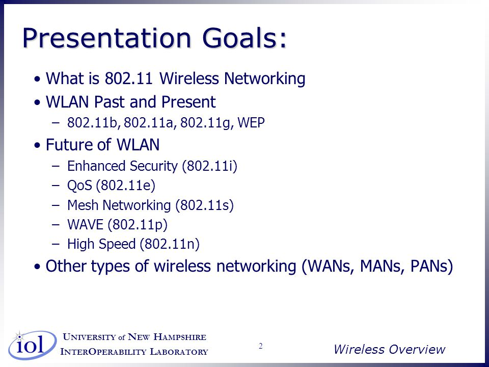 U NIVERSITY of N EW H AMPSHIRE I NTER O PERABILITY L ABORATORY Wireless Overview 53 802.11p – Vehicular Wireless Enable Wireless connections in vehicle-to-vehicle as well as vehicle-to-roadside locations –Would enable download of information about what is around you and what is going on –Could allow for more advanced services for cars EZPass type applications Accident prevention/preparation could occur Traffic and road condition report downloads More intelligent car navigation services Hard to do because vehicles are moving fairly quickly –Various nodes move in and out of range within seconds Range of ~1000 ft.