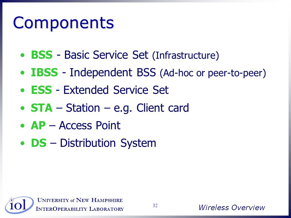 U NIVERSITY of N EW H AMPSHIRE I NTER O PERABILITY L ABORATORY Wireless Overview 32 ComponentsComponents BSS - Basic Service Set (Infrastructure) IBSS - Independent BSS (Ad-hoc or peer-to-peer) ESS - Extended Service Set STA – Station – e.g.