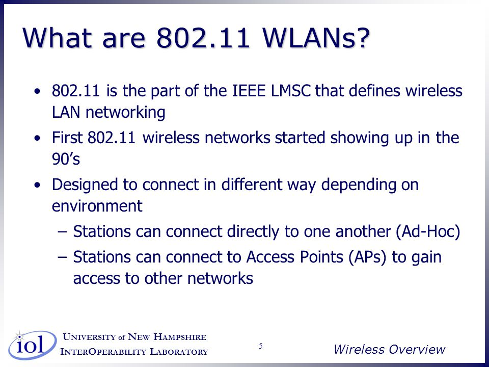 U NIVERSITY of N EW H AMPSHIRE I NTER O PERABILITY L ABORATORY Wireless Overview 46 Locating a Network Passive Scanning –Stations listen for a beacon frame –Based on the information contained, station may or may not attempt association Active Scanning –Station sends a probe request / listens for response –Attempt to associate based on information in response Passive Scanning –Stations listen for a beacon frame –Based on the information contained, station may or may not attempt association Active Scanning –Station sends a probe request / listens for response –Attempt to associate based on information in response