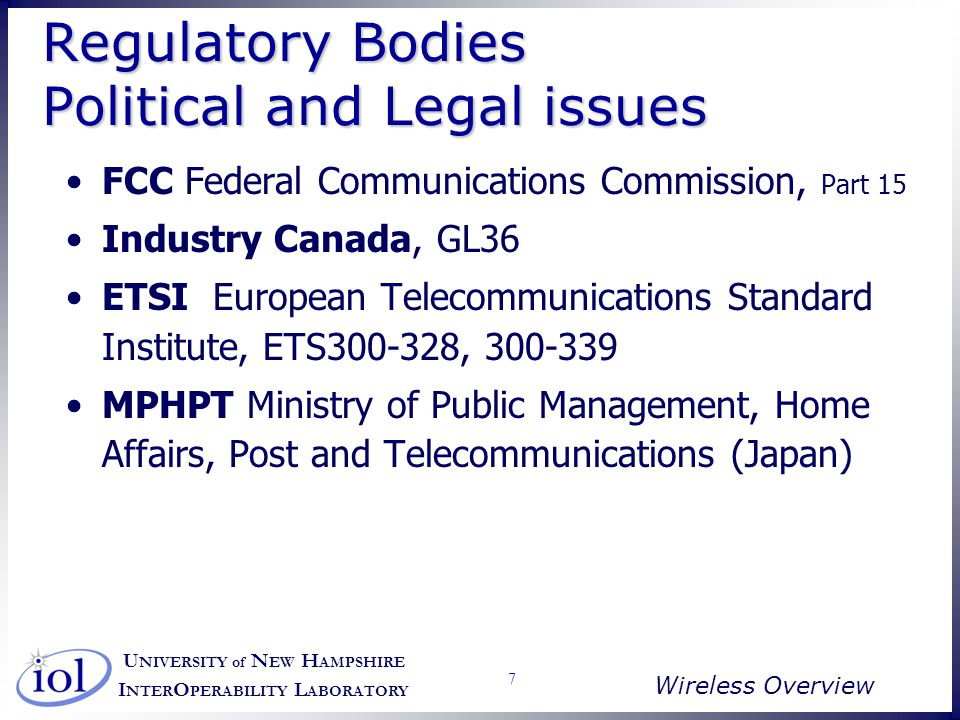 U NIVERSITY of N EW H AMPSHIRE I NTER O PERABILITY L ABORATORY Wireless Overview 8 Regulatory Approaches All unlicensed bands impose power limits ISM bands require spread spectrum depending on tx power, but is changing UPCS: Isochronous and asynchronous band, each with Spectrum Etiquette (rules regulating access and usage, e.g.