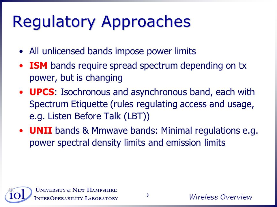U NIVERSITY of N EW H AMPSHIRE I NTER O PERABILITY L ABORATORY Wireless Overview 29 802.11b Extension of 802.11 DSSS scheme 5.5 and 11 Mbps Chipping rate 11 MHz –Same as original DS-SS scheme –Same occupied bandwidth –Complementary code keying (CCK) modulation to achieve higher data rate in same bandwidth at same chipping rate –CCK modulation complex Overview on next slide –Input data treated in blocks of 8 bits at 1.375 MHz 8 bits/symbol 1.375 MHz = 11 Mbps Six of these bits mapped into one of 64 code sequences Output of mapping, plus two additional bits, forms input to QPSK modulator