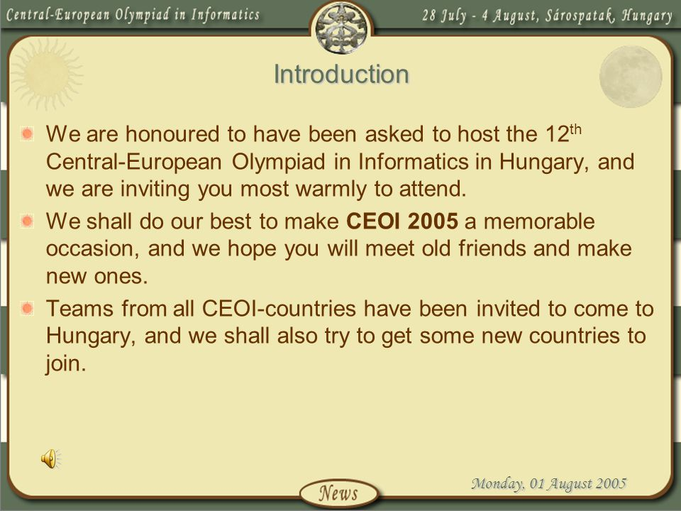 Monday, 01 August 2005 Introduction We are honoured to have been asked to host the 12 th Central-European Olympiad in Informatics in Hungary, and we a