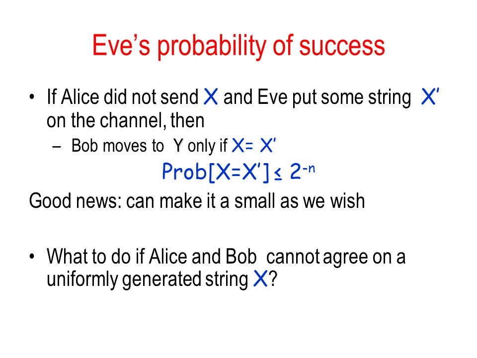 Eves probability of success If Alice did not send X and Eve put some string X on the channel, then Y – Bob moves to Y only if X= X Prob[X=X] 2 -n Good