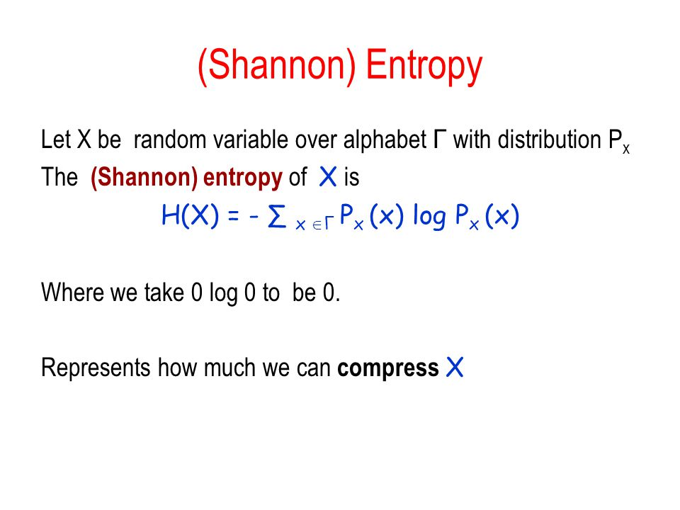 (Shannon) Entropy Let X be random variable over alphabet Γ with distribution P x The (Shannon) entropy of X is H(X) = - x Γ P x (x) log P x (x) Where