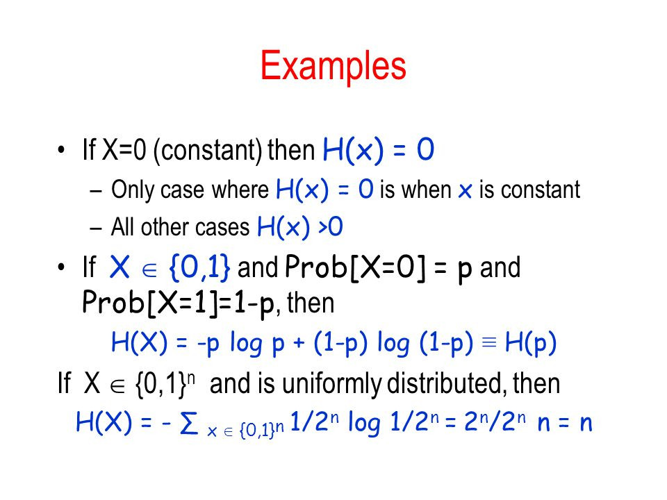 Examples If X=0 (constant) then H(x) = 0 –Only case where H(x) = 0 is when x is constant –All other cases H(x) >0 If X {0,1} and Prob[X=0] = p and Pro
