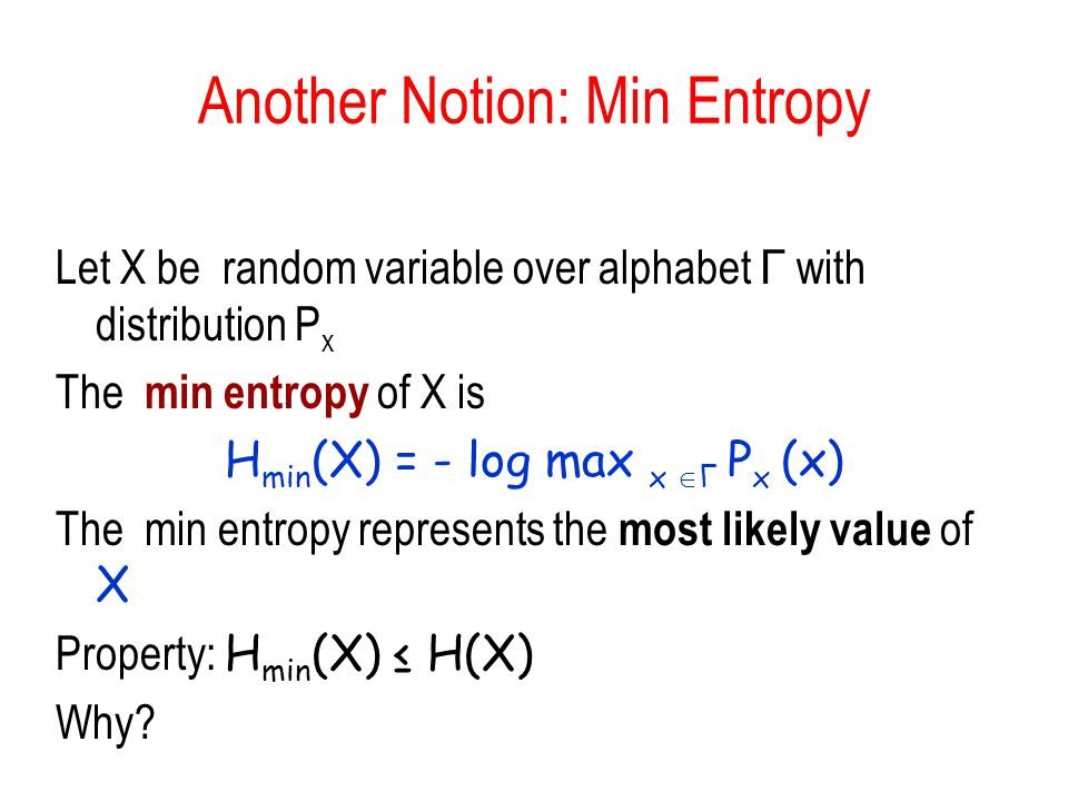 Another Notion: Min Entropy Let X be random variable over alphabet Γ with distribution P x The min entropy of X is H min (X) = - log max x Γ P x (x) T