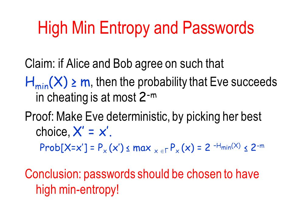 High Min Entropy and Passwords Claim: if Alice and Bob agree on such that H min (X) m, then the probability that Eve succeeds in cheating is at most 2