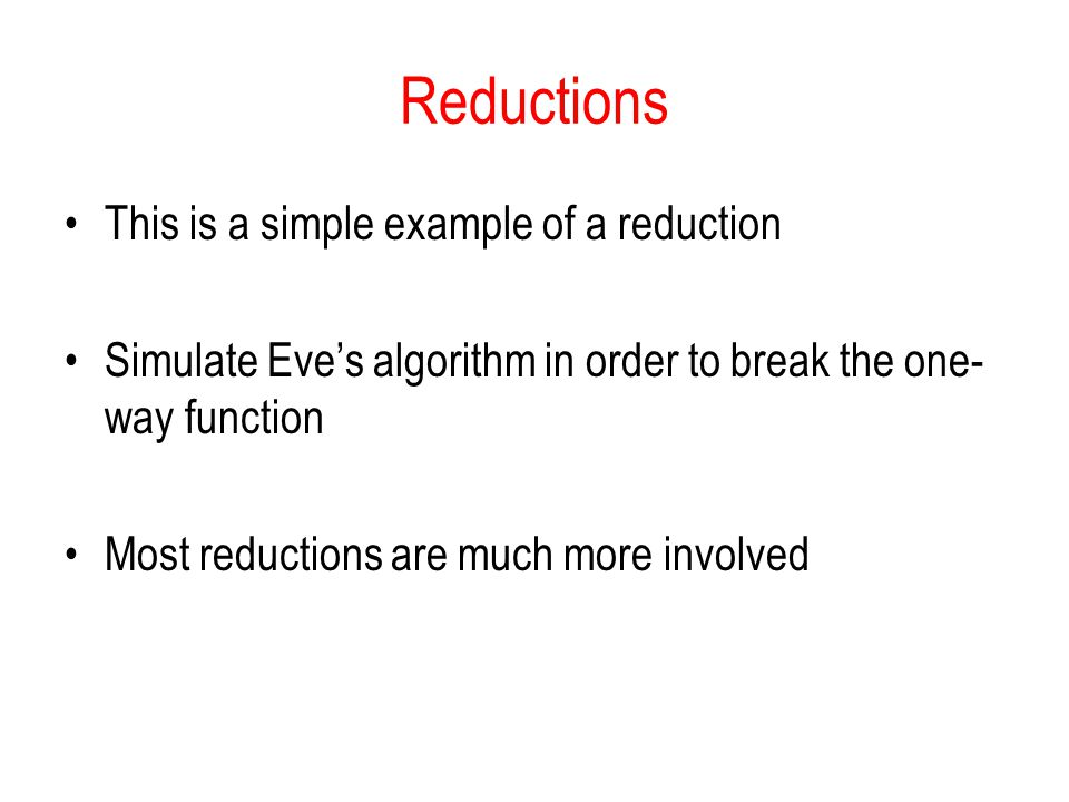 Reductions This is a simple example of a reduction Simulate Eves algorithm in order to break the one- way function Most reductions are much more invol