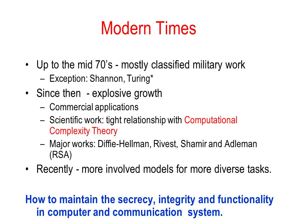 Modern Times Up to the mid 70s - mostly classified military work –Exception: Shannon, Turing* Since then - explosive growth –Commercial applications –