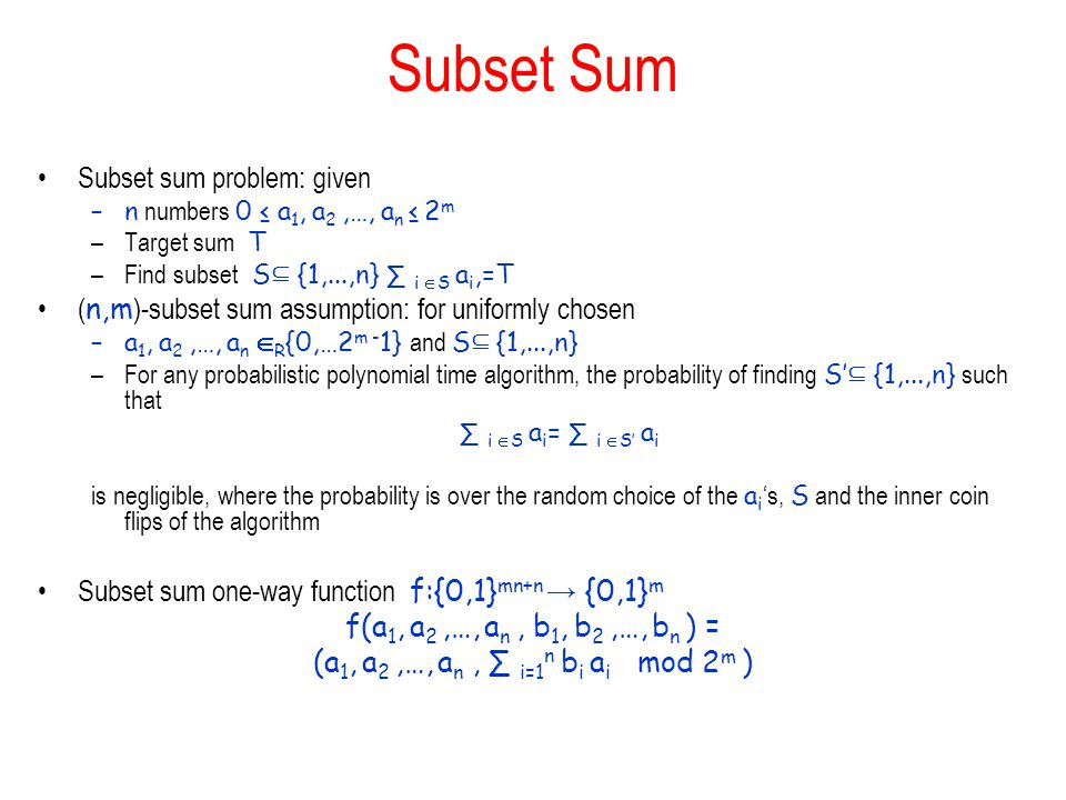 Subset Sum Subset sum problem: given –n numbers 0 a 1, a 2,…, a n 2 m –Target sum T –Find subset S {1,...,n} i S a i,=T ( n,m )-subset sum assumption: