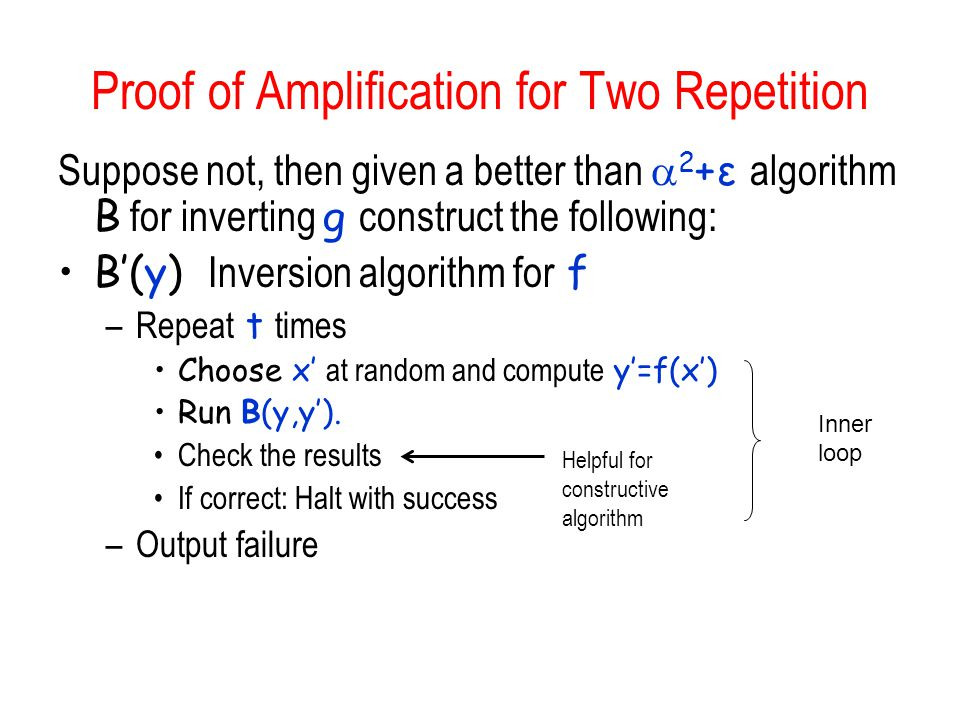 Proof of Amplification for Two Repetition Suppose not, then given a better than 2 +ε algorithm B for inverting g construct the following: B(y) Inversi