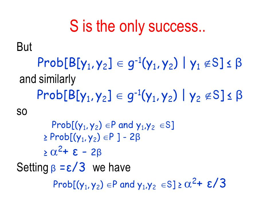 S is the only success.. But Prob[B[y 1, y 2 ] g -1 (y 1, y 2 ) | y 1 S ] β and similarly Prob[B[y 1, y 2 ] g -1 (y 1, y 2 ) | y 2 S ] β so Prob[(y 1,