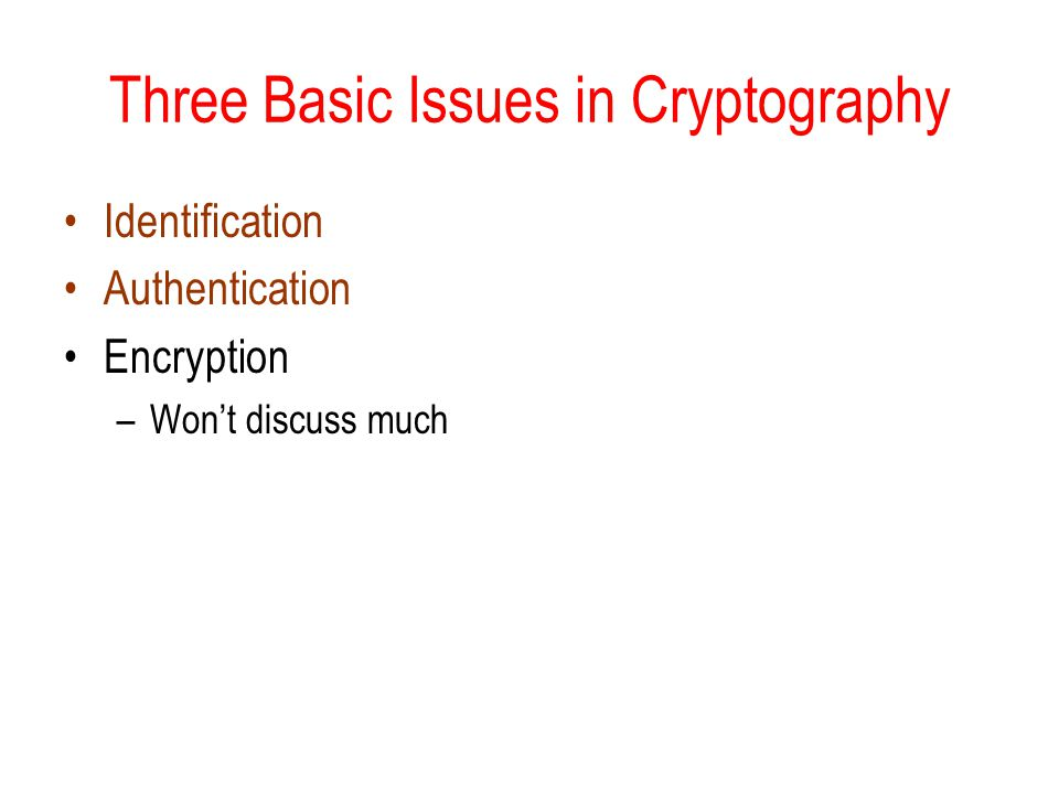 Three Basic Issues in Cryptography Identification Authentication Encryption –Wont discuss much