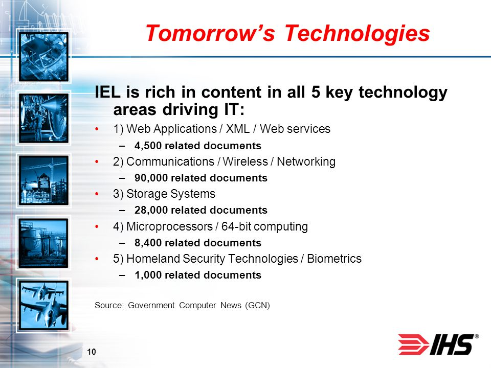 10 Tomorrows Technologies IEL is rich in content in all 5 key technology areas driving IT: 1) Web Applications / XML / Web services –4,500 related documents 2) Communications / Wireless / Networking –90,000 related documents 3) Storage Systems –28,000 related documents 4) Microprocessors / 64-bit computing –8,400 related documents 5) Homeland Security Technologies / Biometrics –1,000 related documents Source: Government Computer News (GCN)