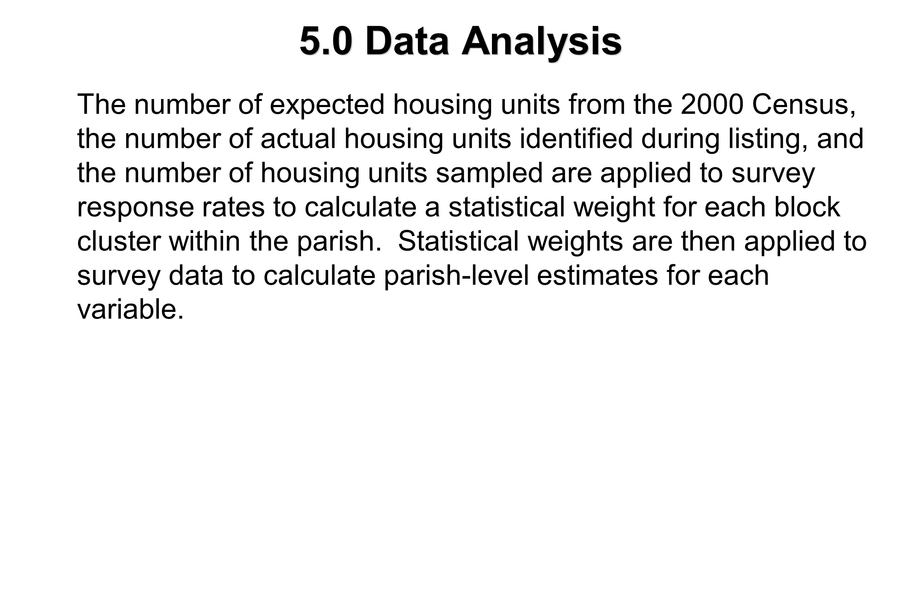5.0 Data Analysis The number of expected housing units from the 2000 Census, the number of actual housing units identified during listing, and the number of housing units sampled are applied to survey response rates to calculate a statistical weight for each block cluster within the parish.