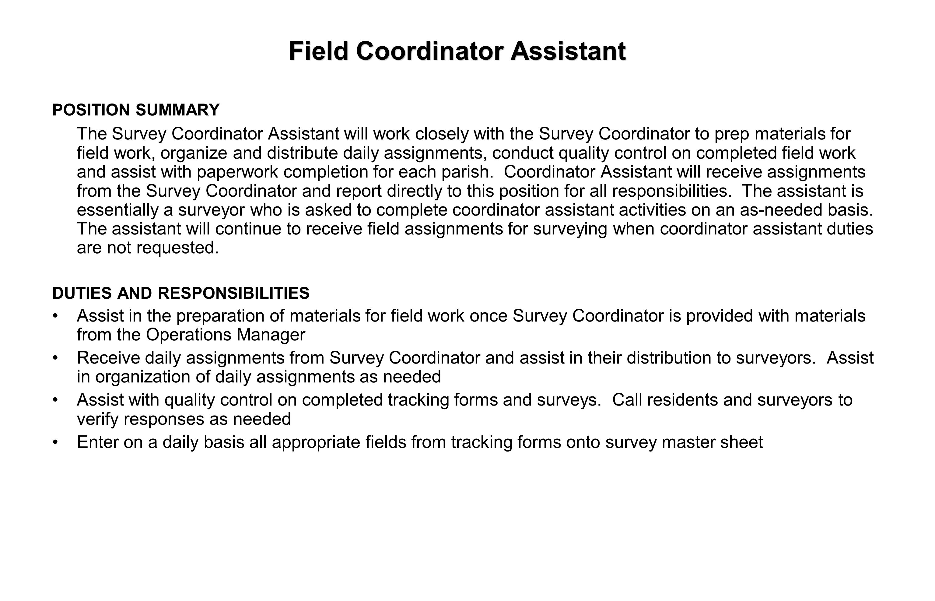 Field Coordinator Assistant POSITION SUMMARY The Survey Coordinator Assistant will work closely with the Survey Coordinator to prep materials for field work, organize and distribute daily assignments, conduct quality control on completed field work and assist with paperwork completion for each parish.