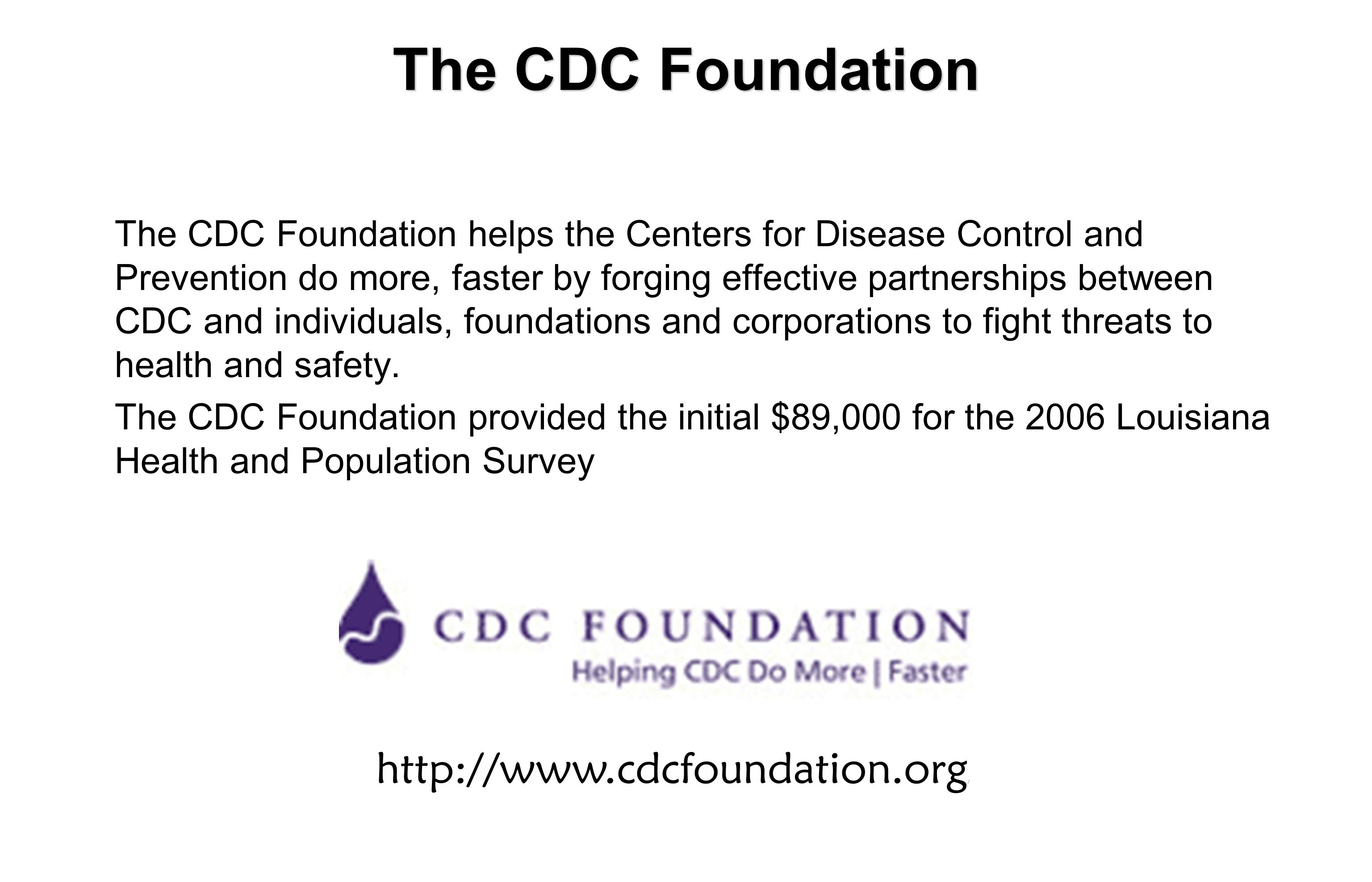 The CDC Foundation The CDC Foundation helps the Centers for Disease Control and Prevention do more, faster by forging effective partnerships between CDC and individuals, foundations and corporations to fight threats to health and safety.