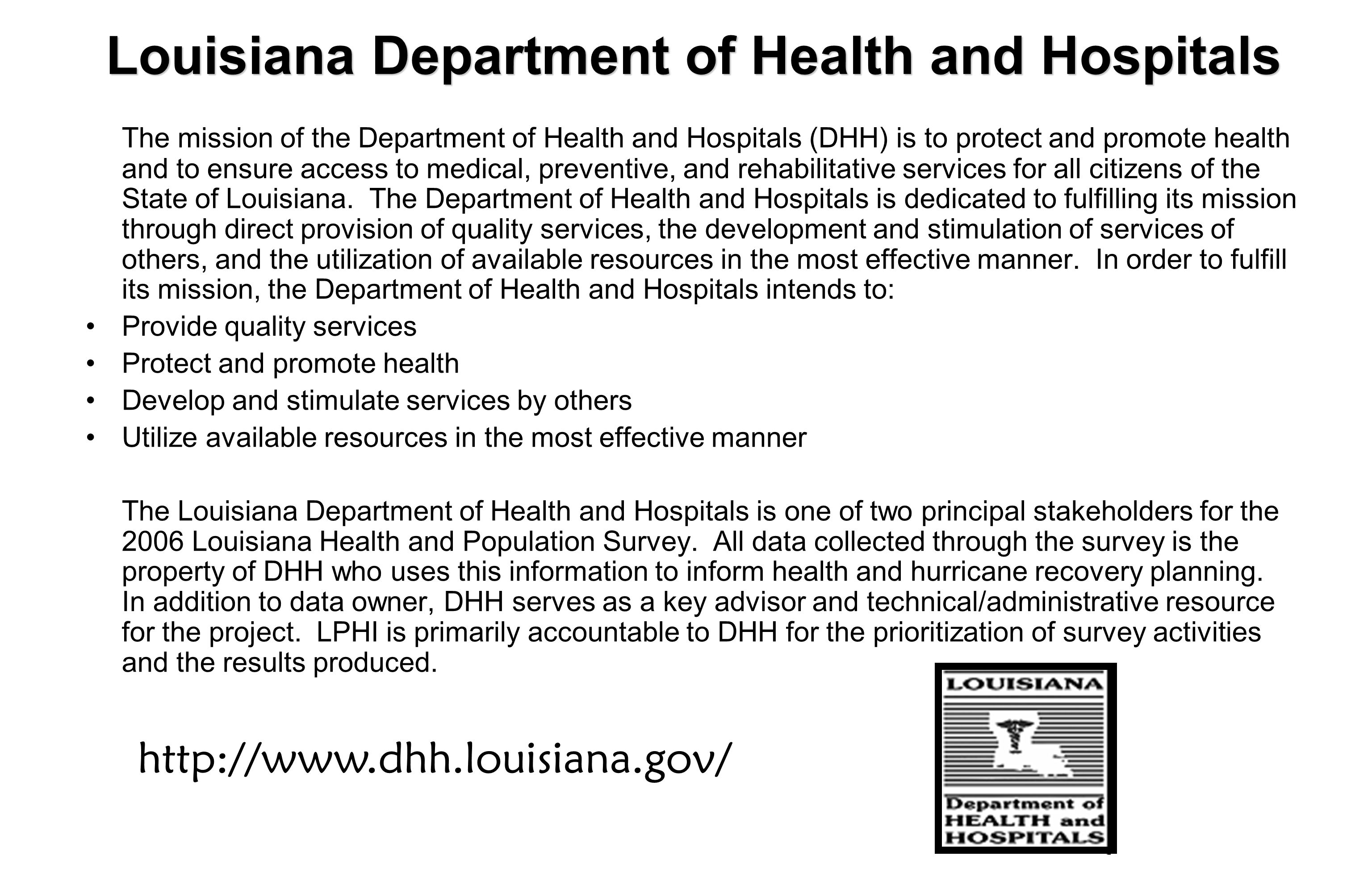 Louisiana Department of Health and Hospitals The mission of the Department of Health and Hospitals (DHH) is to protect and promote health and to ensure access to medical, preventive, and rehabilitative services for all citizens of the State of Louisiana.