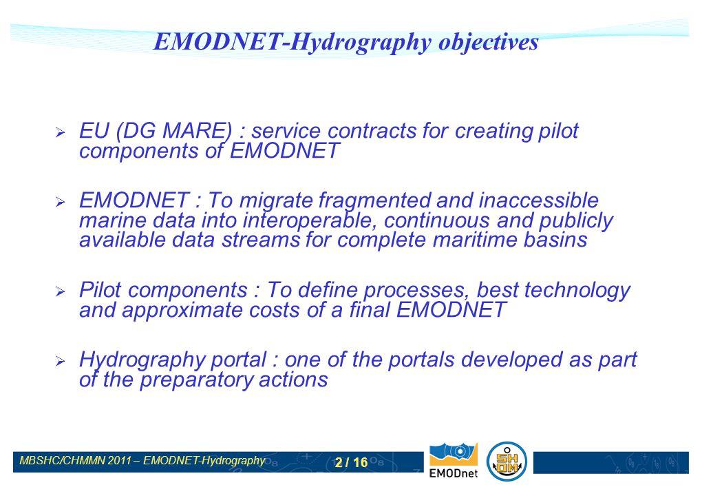 MBSHC/CHMMN 2011 – EMODNET-Hydrography 3 / 16 EMODNET-Hydrography : partnership 10 partners : MARIS, ATLIS (NL), IFREMER, SHOM (FR), NERC/NOCS (UK), GSI (IE), IEO (ES) + OGS (IT), HCMR (GR), UNEP-GRID Arendal (NO, int.