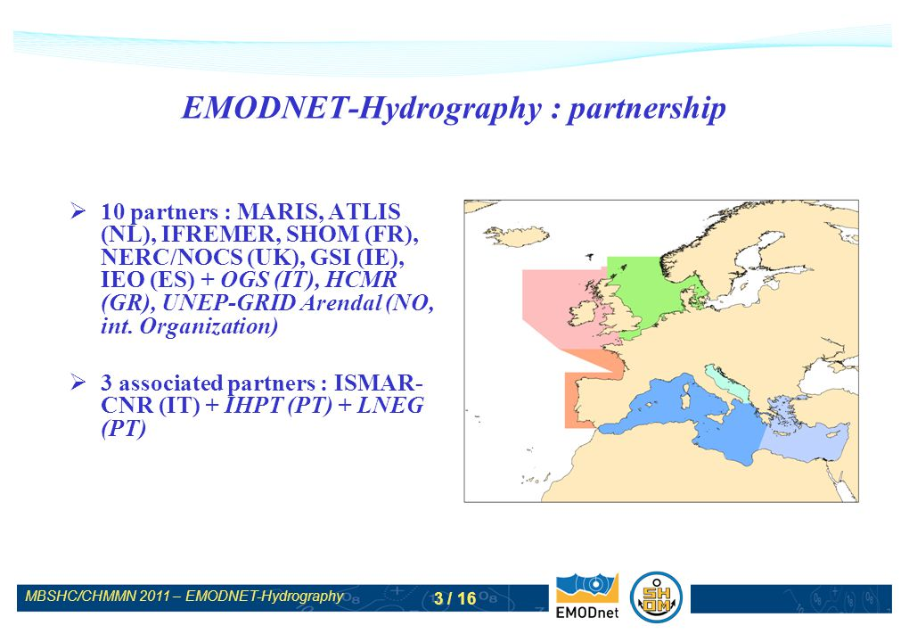 MBSHC/CHMMN 2011 – EMODNET-Hydrography 3 / 16 EMODNET-Hydrography : partnership 10 partners : MARIS, ATLIS (NL), IFREMER, SHOM (FR), NERC/NOCS (UK), G