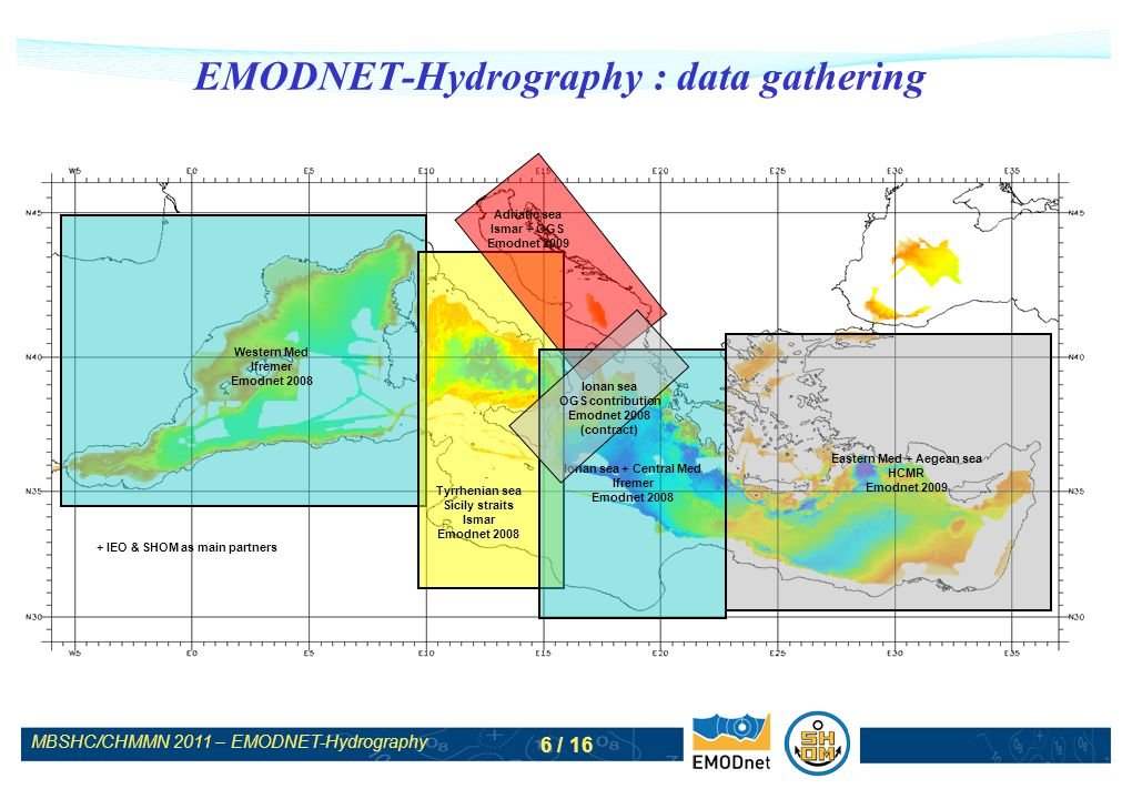MBSHC/CHMMN 2011 – EMODNET-Hydrography 6 / 16 EMODNET-Hydrography : data gathering Ionan sea + Central Med Ifremer Emodnet 2008 Western Med Ifremer Emodnet 2008 Tyrrhenian sea Sicily straits Ismar Emodnet 2008 Adriatic sea Ismar + OGS Emodnet 2009 Ionan sea OGS contribution Emodnet 2008 (contract) Eastern Med + Aegean sea HCMR Emodnet 2009 + IEO & SHOM as main partners