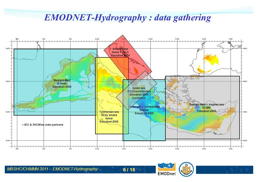 MBSHC/CHMMN 2011 – EMODNET-Hydrography 7 / 16 EMODNET-Hydrography : data gathering Lot 1 (Western Med., 2nd year) : Ifremer (data) SHOM (data) IEO (DTM) Ismar (data) OGS (data) Lot 2 (Adriatic sea and East Med/Aegean sea, 1st year) : HCMR (DTM) Ismar (data) Ifremer (data) SHOM (data) Additional contribution : NIOZ (data) Unep (data)