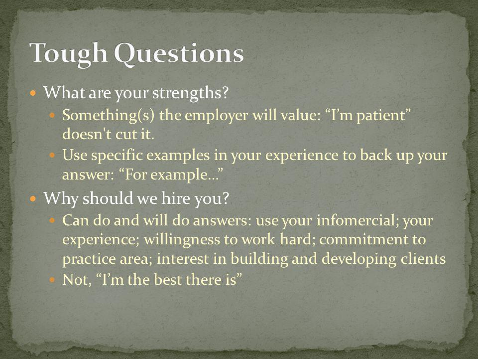 What are your strengths? Something(s) the employer will value: Im patient doesn't cut it. Use specific examples in your experience to back up your ans