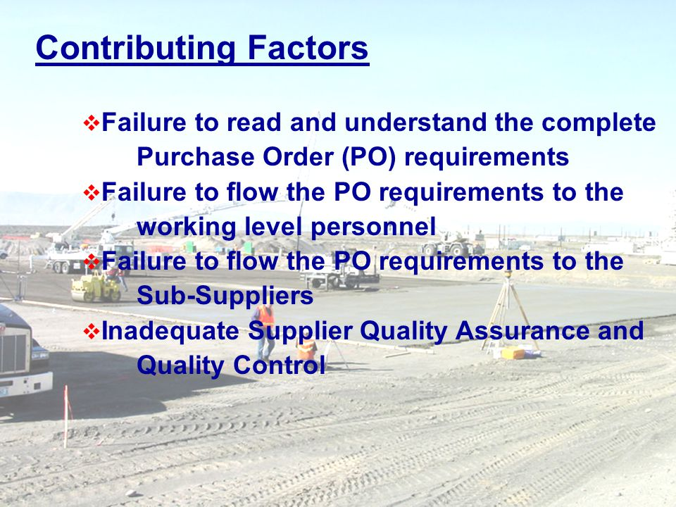 5 Contributing Factors Failure to read and understand the complete Purchase Order (PO) requirements Failure to flow the PO requirements to the working