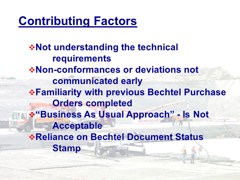 Contributing Factors Not understanding the technical requirements Non-conformances or deviations not communicated early Familiarity with previous Bechtel Purchase Orders completed Business As Usual Approach - Is Not Acceptable Reliance on Bechtel Document Status Stamp