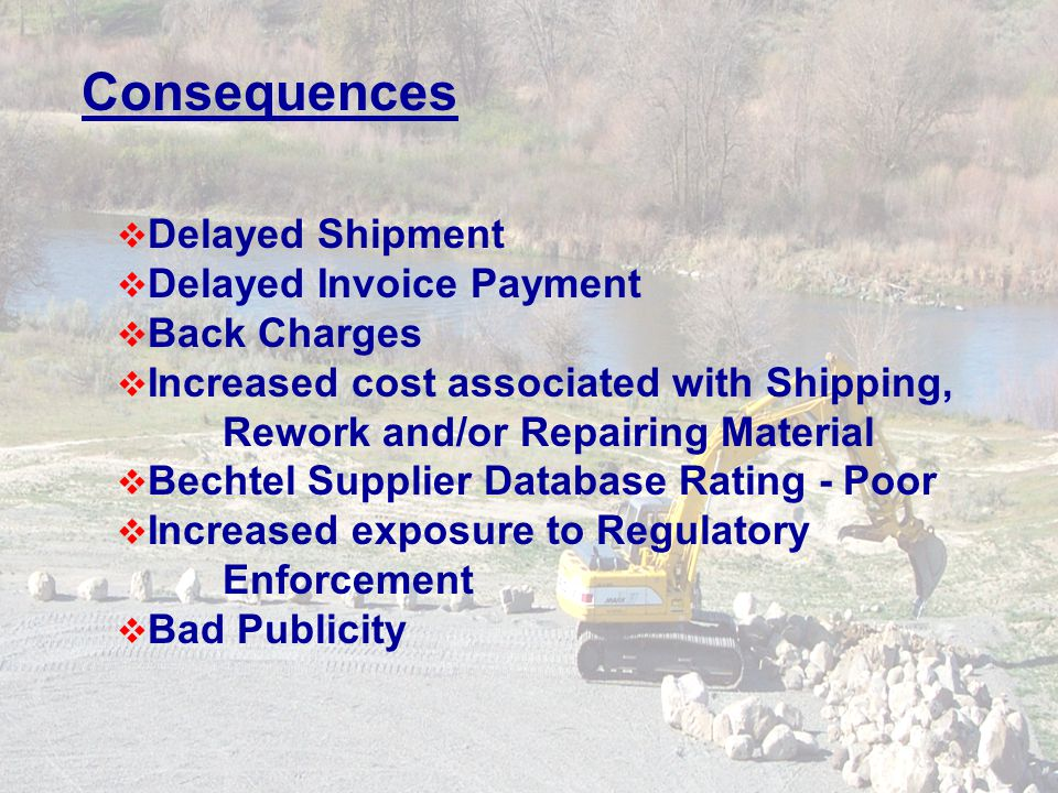 Consequences Delayed Shipment Delayed Invoice Payment Back Charges Increased cost associated with Shipping, Rework and/or Repairing Material Bechtel Supplier Database Rating - Poor Increased exposure to Regulatory Enforcement Bad Publicity
