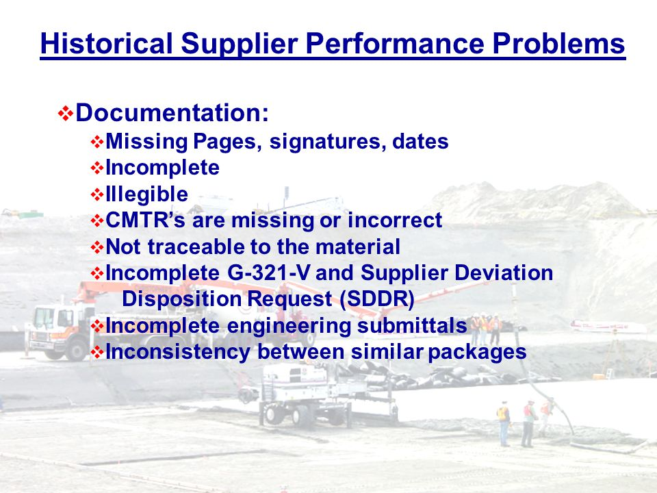 Historical Supplier Performance Problems Documentation: Missing Pages, signatures, dates Incomplete Illegible CMTRs are missing or incorrect Not traceable to the material Incomplete G-321-V and Supplier Deviation Disposition Request (SDDR) Incomplete engineering submittals Inconsistency between similar packages