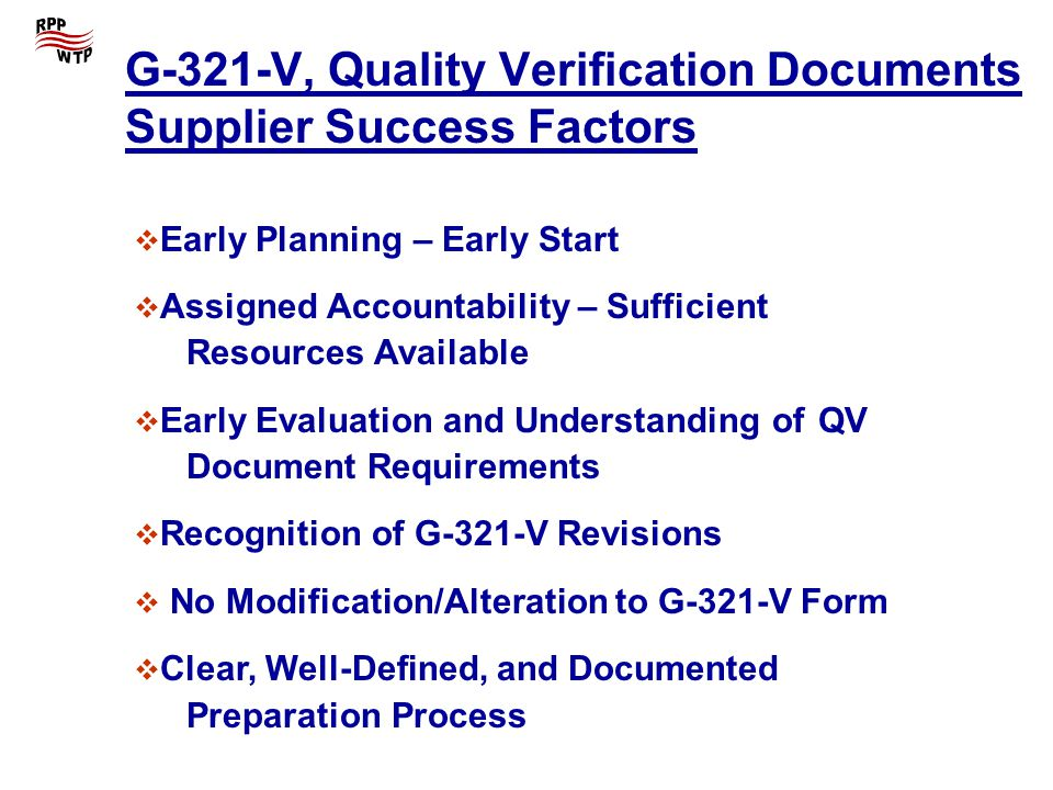 G-321-V, Quality Verification Documents Supplier Success Factors Early Planning – Early Start Assigned Accountability – Sufficient Resources Available Early Evaluation and Understanding of QV Document Requirements Recognition of G-321-V Revisions No Modification/Alteration to G-321-V Form Clear, Well-Defined, and Documented Preparation Process