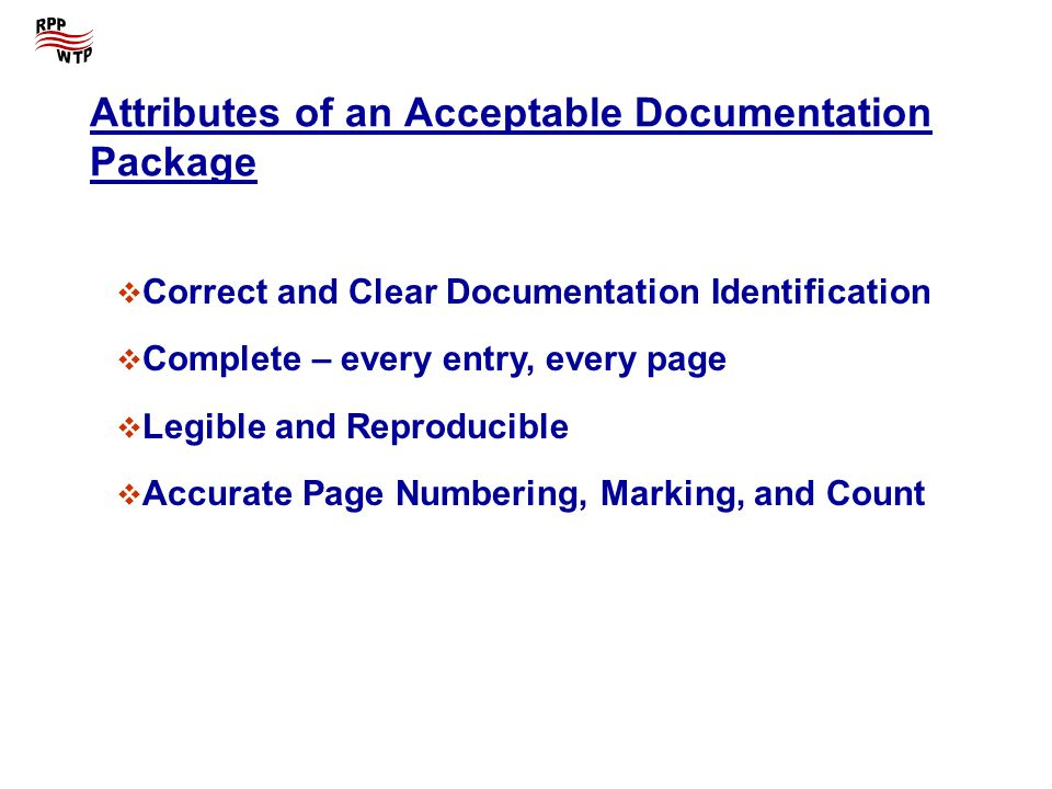 Attributes of an Acceptable Documentation Package Correct and Clear Documentation Identification Complete – every entry, every page Legible and Reproducible Accurate Page Numbering, Marking, and Count